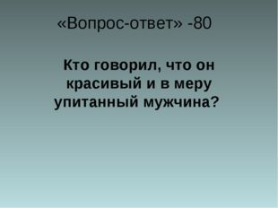 «Вопрос-ответ» -80 Кто говорил, что он красивый и в меру упитанный мужчина?