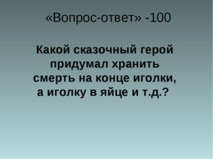 «Вопрос-ответ» -100 Какой сказочный герой придумал хранить смерть на конце и