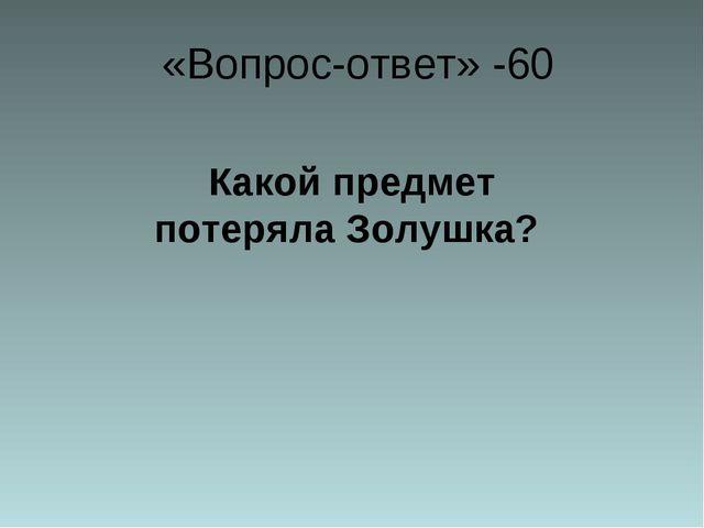 «Вопрос-ответ» -60 Какой предмет потеряла Золушка?