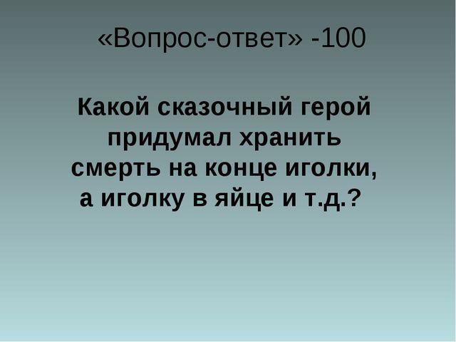 «Вопрос-ответ» -100 Какой сказочный герой придумал хранить смерть на конце и...
