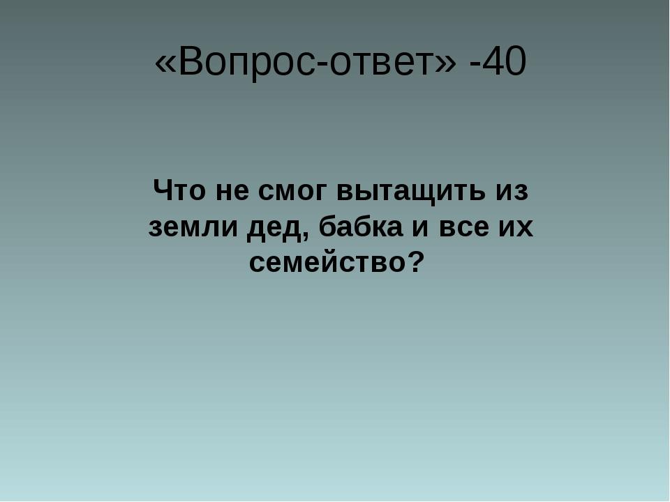 «Вопрос-ответ» -40 Что не смог вытащить из земли дед, бабка и все их семейст...