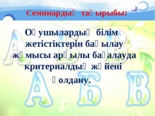 Семинардың тақырыбы: Оқушылардың білім жетістіктерін бақылау жұмысы арқылы б