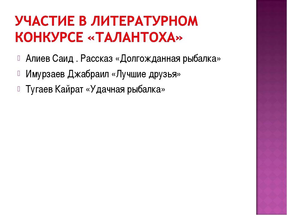 Алиев Саид . Рассказ «Долгожданная рыбалка» Имурзаев Джабраил «Лучшие друзья»...