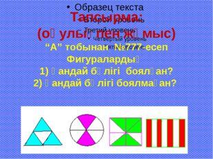 """Тапсырма: (оқулықпен жұмыс) """"А"""" тобынан №777-есеп Фигуралардың 1) қандай бөлі"""