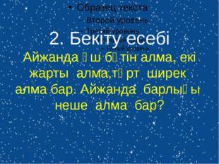 2. Бекіту есебі Айжанда үш бүтін алма, екі жарты алма,төрт ширек алма бар. Ай