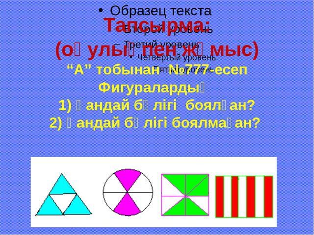 """Тапсырма: (оқулықпен жұмыс) """"А"""" тобынан №777-есеп Фигуралардың 1) қандай бөлі..."""