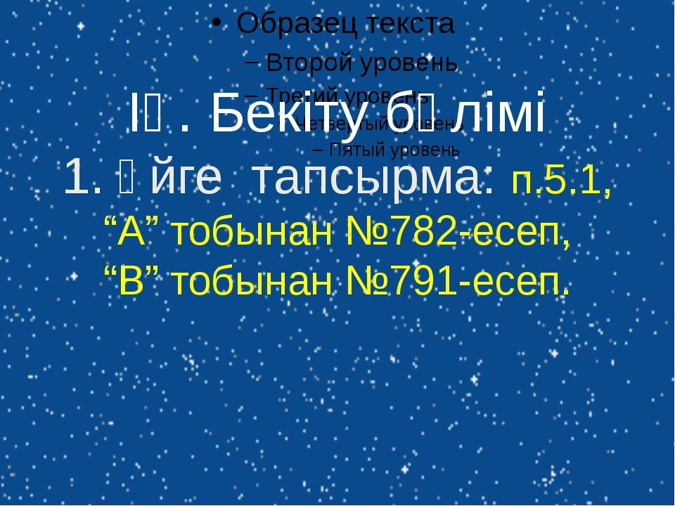 """ІҮ. Бекіту бөлімі 1. Үйге тапсырма: п.5.1, """"А"""" тобынан №782-есеп, """"В"""" тобынан..."""