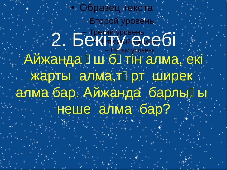 2. Бекіту есебі Айжанда үш бүтін алма, екі жарты алма,төрт ширек алма бар. Ай...