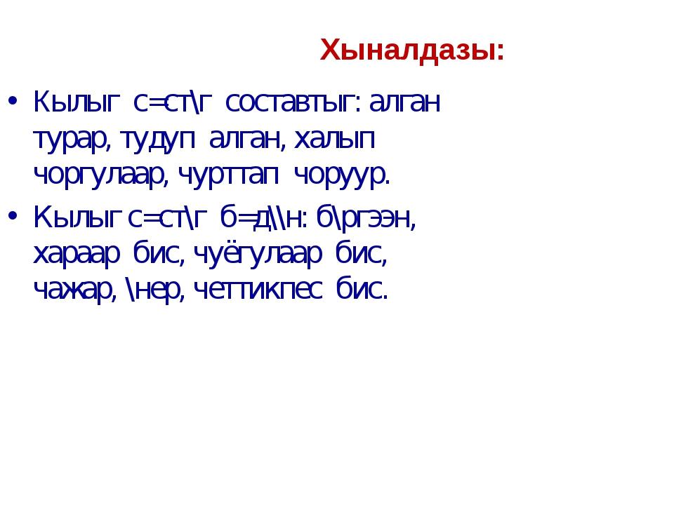 Хыналдазы: Кылыг с=ст\г составтыг: алган турар, тудуп алган, халып чоргулаар,...