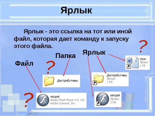 Ярлык Ярлык - это ссылка на тот или иной файл, которая дает команду к запус...
