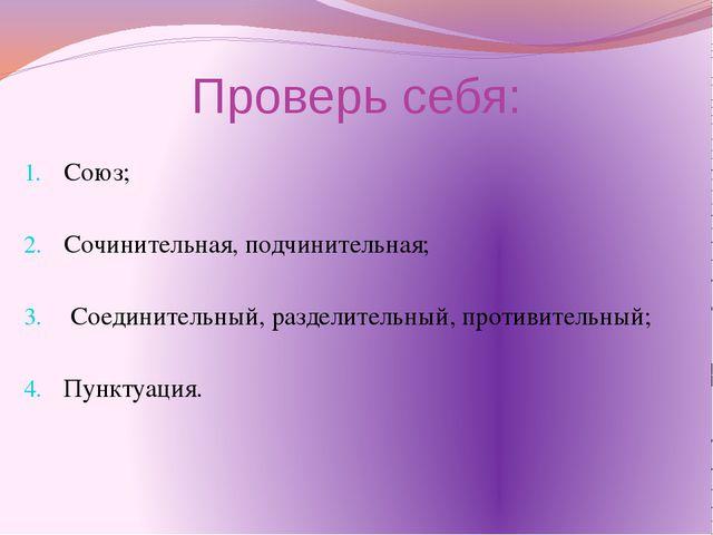 Проверь себя: Союз; Сочинительная, подчинительная; Соединительный, разделител...