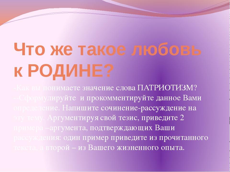 Что же такое любовь к РОДИНЕ? -Как вы понимаете значение слова ПАТРИОТИЗМ? --...