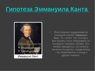 Гипотеза Эммануила Канта Иного мнения придерживался немецкий учёный Эммануил
