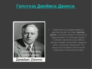 Гипотеза Джеймса Джинса Иной гипотезы придерживался другой учёный, его зовут