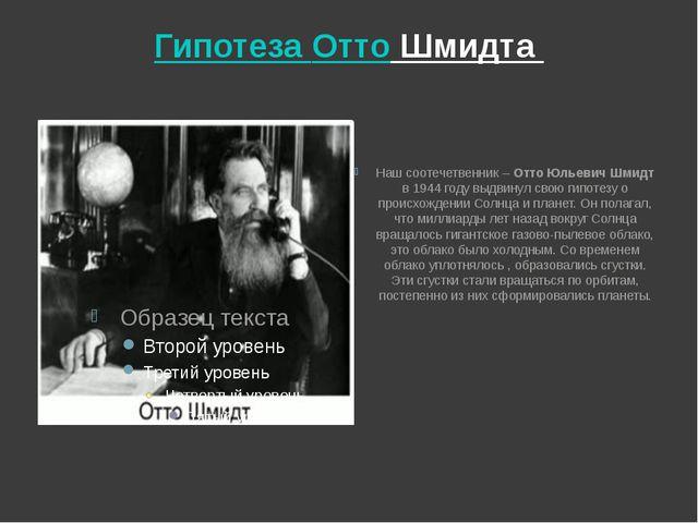 Гипотеза Отто Шмидта Наш соотечетвенник – Отто Юльевич Шмидт в 1944 году выдв...