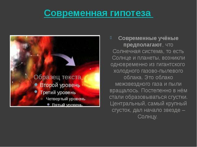 Современная гипотеза Современные учёные предполагают, что Солнечная система,...