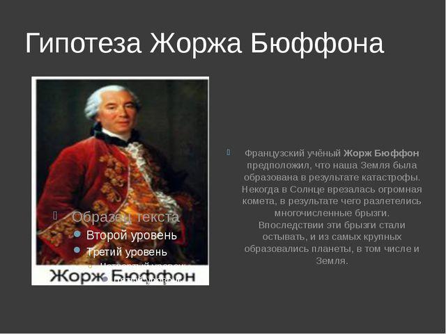 Гипотеза Жоржа Бюффона Французский учёный Жорж Бюффон предположил, что наша З...