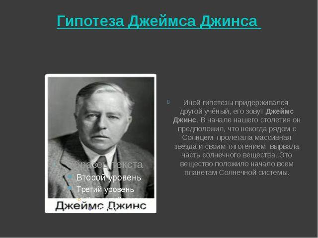 Гипотеза Джеймса Джинса Иной гипотезы придерживался другой учёный, его зовут...