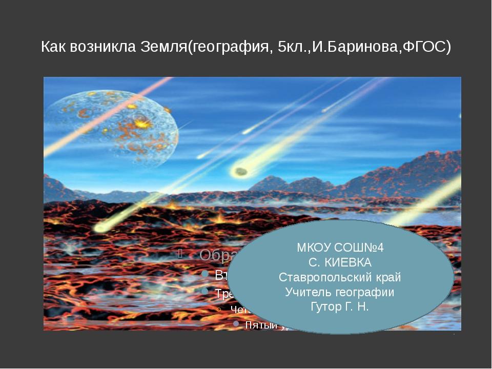 Как возникла Земля(география, 5кл.,И.Баринова,ФГОС) МКОУ СОШ№4 С. КИЕВКА Став...
