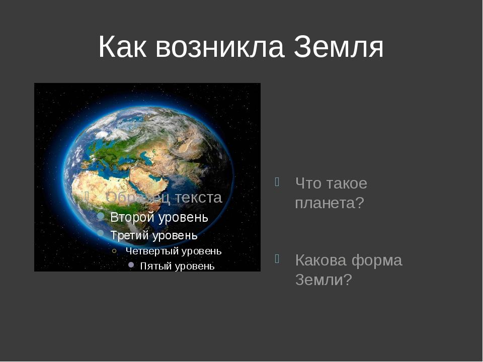Как возникла Земля Что такое планета? Какова форма Земли?