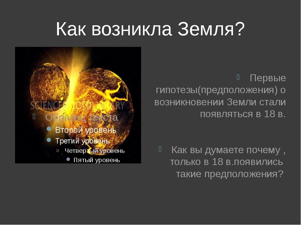 Как возникла Земля? Первые гипотезы(предположения) о возникновении Земли стал...