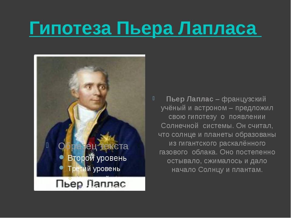 Гипотеза Пьера Лапласа Пьер Лаплас – французский учёный и астроном – предложи...