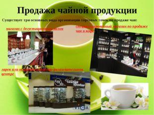 Продажа чайной продукции Существует три основных вида организации торговых то