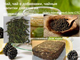 Чай, чай с добавками, чайные напитки делятся на: листовой (или байховый) гран