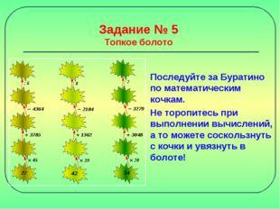 Задание № 5 Топкое болото Последуйте за Буратино по математическим кочкам. Не