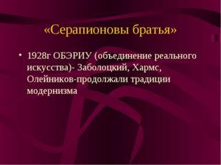 «Серапионовы братья» 1928г ОБЭРИУ (объединение реального искусства)- Заболоцк