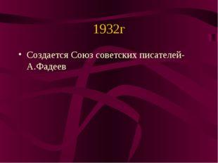 1932г Создается Союз советских писателей-А.Фадеев