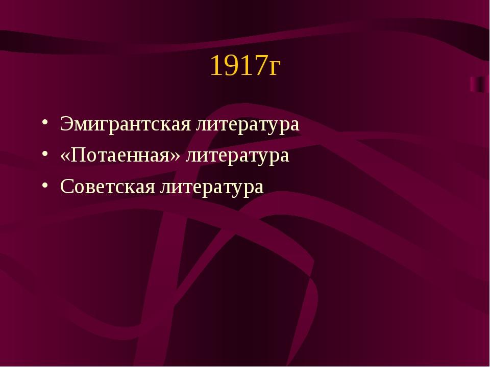 1917г Эмигрантская литература «Потаенная» литература Советская литература