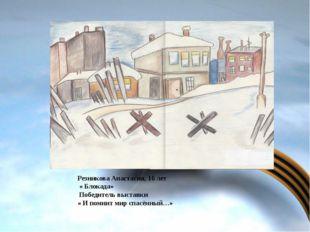 Резникова Анастасия, 16 лет « Блокада» Победитель выставки « И помнит мир сп