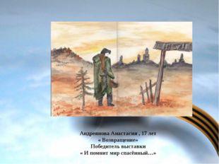 Андреянова Анастасия , 17 лет « Возвращение» Победитель выставки « И помнит