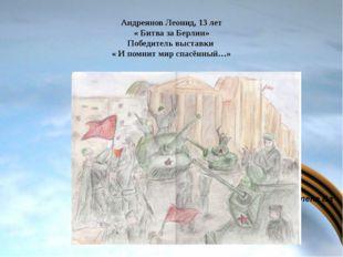 Фёдорова Елена Ва Андреянов Леонид, 13 лет « Битва за Берлин» Победитель выс
