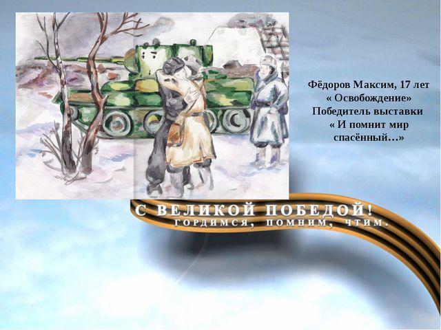 Подвиг народа Великая Фёдоров Максим, 17 лет « Освобождение» Победитель выст...