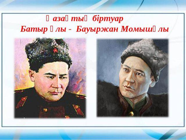Қазақтың біртуар Батыр ұлы - Бауыржан Момышұлы
