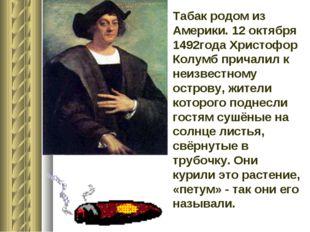 Табак родом из Америки. 12 октября 1492года Христофор Колумб причалил к неизв