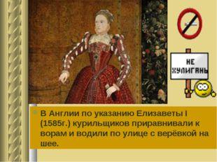 В Англии по указанию Елизаветы I (1585г.) курильщиков приравнивали к ворам и