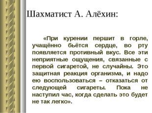 Шахматист А. Алёхин: «При курении першит в горле, учащённо бьётся сердце, во