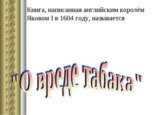 Книга, написанная английским королём Яковом I в 1604 году, называется