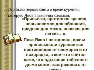 Это была первая книга о вреде курения, которую Яков I закончил словами: «Прив