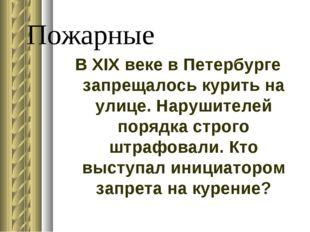 Пожарные В XIX веке в Петербурге запрещалось курить на улице. Нарушителей пор