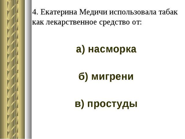 4. Екатерина Медичи использовала табак как лекарственное средство от: а) насм...