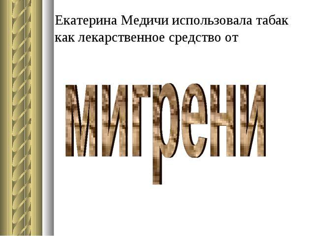 Екатерина Медичи использовала табак как лекарственное средство от