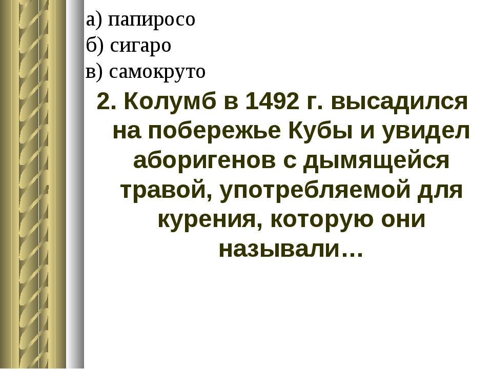 а) папиросо б) сигаро в) самокруто 2. Колумб в 1492 г. высадился на побережье...