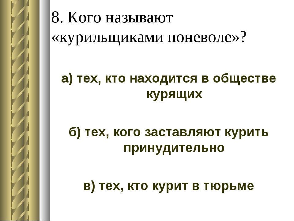 8. Кого называют «курильщиками поневоле»? а) тех, кто находится в обществе ку...