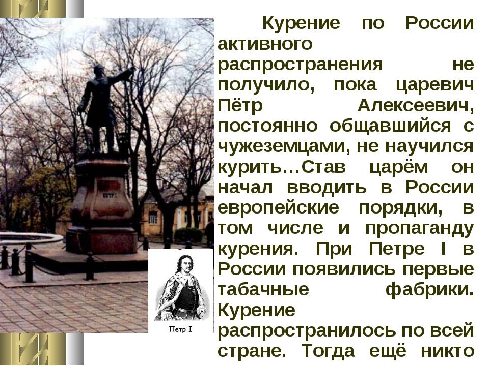 Курение по России активного распространения не получило, пока царевич Пётр А...