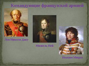 Командующие французской армией Луи Николя Даву Мишель Ней Иоахим Мюрат