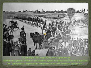 21 декабря 1812 годаКутузоввприказе по армиипоздравилвойскасизгнанием